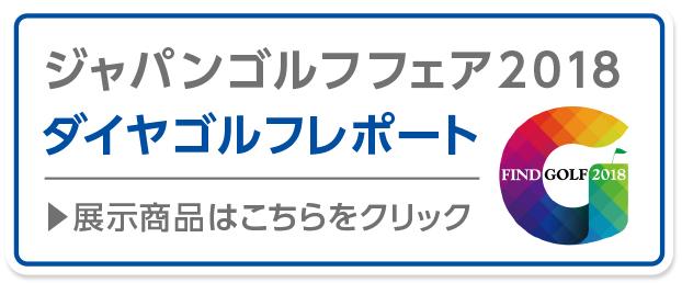 ジャパンゴルフフェア2018 ダイヤゴルフレポート 展示商品はこちらをクリック