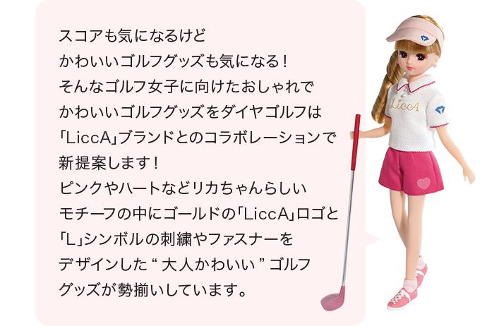"""スコアも気になるけど かわいいゴルフグッズも気になる! そんなゴルフ女子に向けたおしゃれで かわいいゴルフグッズを ダイヤゴルフは「LiccA」ブランドとのコラボレーションで 新提案します! ピンクやハートなどリカちゃんらしいモチーフの中に ゴールドの「LiccA」ロゴと「L」シンボルの刺繍や ファスナーをデザインした""""大人かわいい""""ゴルフグッズが 勢揃いしています。"""