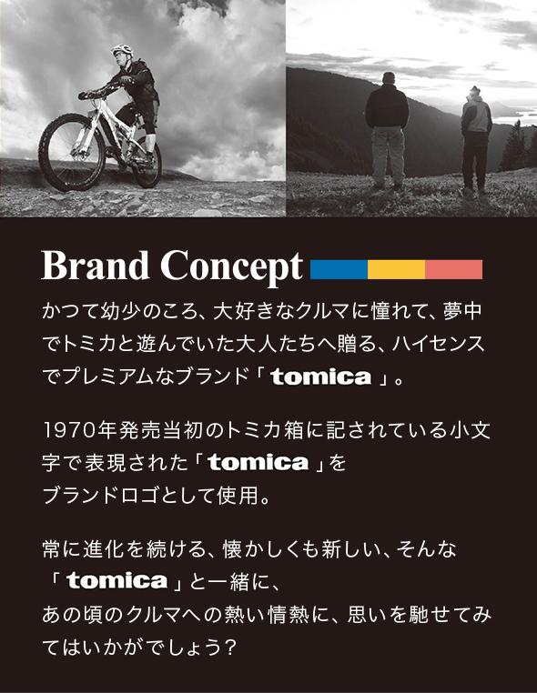 Brand Conceptかつて幼少のころ、大好きなクルマに憧れて、夢中でトミカと遊んでいた大人たちへ贈る、 ハイセンスでプレミアムなブランド「tomica」。 1970年発売当初のトミカ箱に記されている小文字で表現された「tomica」を ブランドロゴとして使用。 常に進化を続ける、懐かしくも新しい、そんな「tomica」と一緒に、 あの頃のクルマへの熱い情熱に、思いを馳せてみてはいかがでしょう?